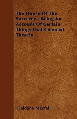 The House Of The Sorcerer - Being An Account Of Certain Things That Chanced Therein Cover Image