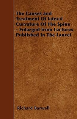 The Causes and Treatment Of Lateral Curvature Of The Spine - Enlarged from Lectures Published In The Lancet