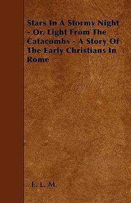 Stars In A Stormy Night - Or, Light From The Catacombs - A Story Of The Early Christians In Rome Cover Image