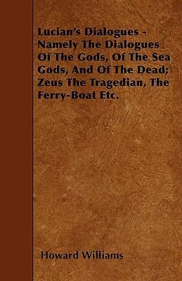 Lucian's Dialogues - Namely The Dialogues Of The Gods, Of The Sea Gods, And Of The Dead; Zeus The Tragedian, The Ferry-Boat Etc. Cover Image
