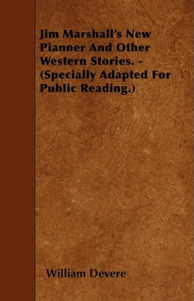 Jim Marshall's New Pianner And Other Western Stories. - (Specially Adapted For Public Reading.) Cover Image