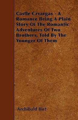 Castle Czvargas - A Romance Being A Plain Story Of The Romantic Adventures Of Two Brothers, Told By The Younger Of Them Cover Image