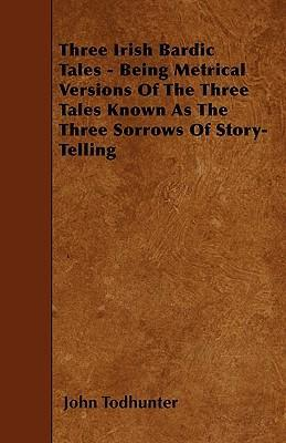 Three Irish Bardic Tales - Being Metrical Versions Of The Three Tales Known As The Three Sorrows Of Story-Telling Cover Image