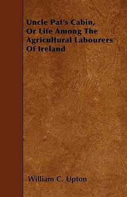 Uncle Pat's Cabin, Or Life Among The Agricultural Labourers Of Ireland Cover Image