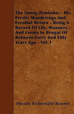 The Young Zemindar - His Erratic Wanderings And Eventful Return - Being A Record Of Life, Manners, And Events In Bengal Of Between Forty And Fifty Years Ago - Vol. I Cover Image