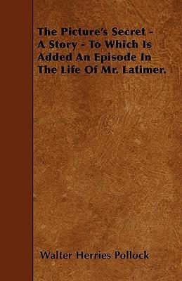 The Picture's Secret - A Story - To Which Is Added An Episode In The Life Of Mr. Latimer. Cover Image
