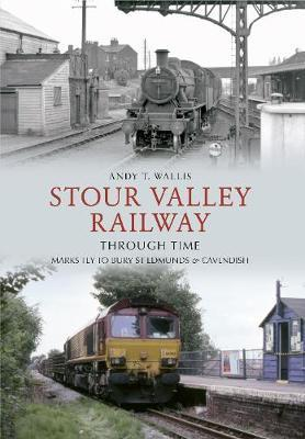 Stour Valley Railway Through Time : Marks Tey to Bury St Edmunds & Cavendish