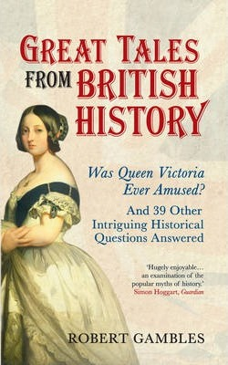 Great Tales from British History: Was Queen Victoria Ever Amused? and 39 Other Intriguing Historical Questions Answered