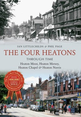 The Four Heatons Through Time: Heaton Moor, Heaton Mersey, Heaton Chapel & Heaton Norris