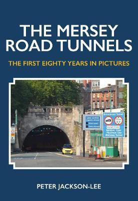 The Mersey Road Tunnels : The First Eighty Years in Pictures
