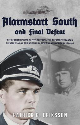 Alarmstart South and Final Defeat : The German Fighter Pilot's Experience in the Mediterranean Theatre 1941-44 and Normandy, Norway and Germany 1944-45