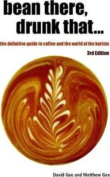 Bean There, Drunk That... the Definitive Guide to Coffee and the World of the Barista