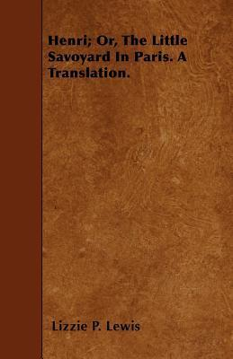 Henri; Or, The Little Savoyard In Paris. A Translation. Cover Image