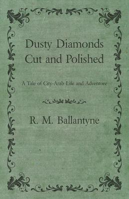 Dusty Diamonds - Cut And Polished - A Tale Of City-Arab Life And Adventure Cover Image