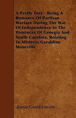 A Pretty Tory - Being A Romance Of Partisan Warfare During The War Of Independence In The Provinces Of Georgia And South Carolina, Relating To Mistress Geraldine Moncriffe Cover Image