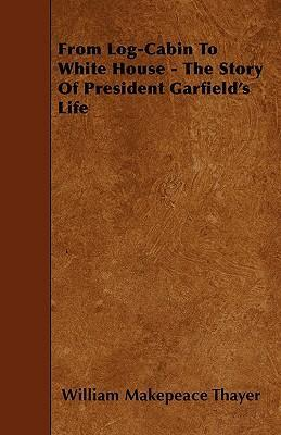 From Log-Cabin To White House - The Story Of President Garfield's Life Cover Image