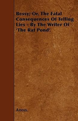Bessy; Or, The Fatal Consequences Of Telling Lies - By The Writer Of 'The Rat Pond'. Cover Image