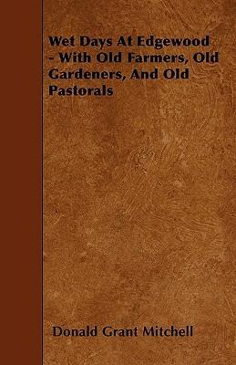 Wet Days At Edgewood - With Old Farmers, Old Gardeners, And Old Pastorals Cover Image