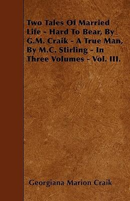 Two Tales Of Married Life - Hard To Bear, By G.M. Craik - A True Man, By M.C. Stirling - In Three Volumes - Vol. III. Cover Image