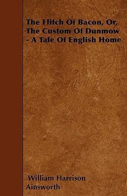 The Flitch Of Bacon, Or, The Custom Of Dunmow - A Tale Of English Home Cover Image