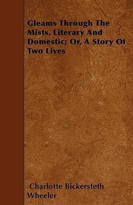 Gleams Through The Mists, Literary And Domestic; Or, A Story Of Two Lives Cover Image