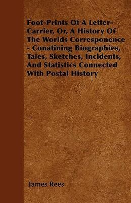 Foot-Prints Of A Letter-Carrier, Or, A History Of The Worlds Corresponence - Conatining Biographies, Tales, Sketches, Incidents, And Statistics Connected With Postal History Cover Image