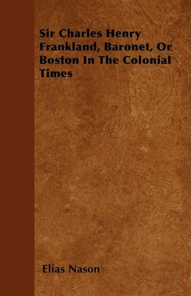 Sir Charles Henry Frankland, Baronet, Or Boston In The Colonial Times Cover Image