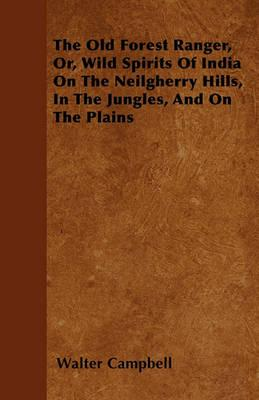 The Old Forest Ranger, Or, Wild Spirits Of India On The Neilgherry Hills, In The Jungles, And On The Plains Cover Image