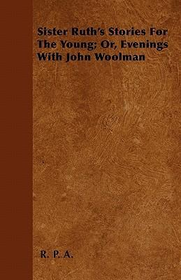 Sister Ruth's Stories For The Young; Or, Evenings With John Woolman Cover Image