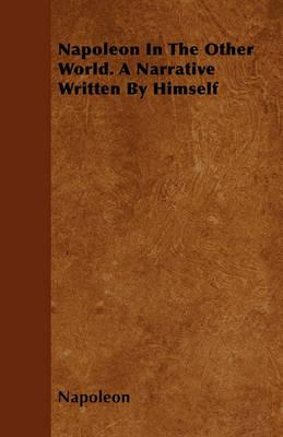 Napoleon In The Other World. A Narrative Written By Himself Cover Image