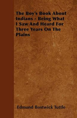 The Boy's Book About Indians - Being What I Saw And Heard For Three Years On The Plains Cover Image