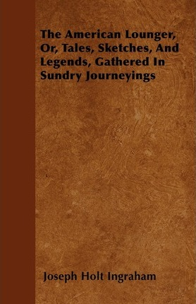 The American Lounger, Or, Tales, Sketches, And Legends, Gathered In Sundry Journeyings Cover Image