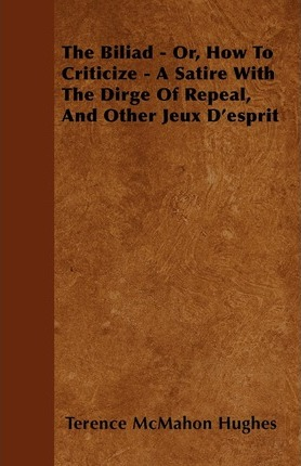 The Biliad - Or, How To Criticize - A Satire With The Dirge Of Repeal, And Other Jeux D'esprit Cover Image