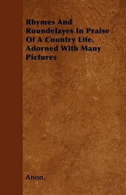Rhymes And Roundelayes In Praise Of A Country Life. Adorned With Many Pictures Cover Image