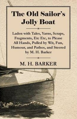 The Old Sailor's Jolly Boat, Laden With Tales, Yarns, Scraps, Fragments, Etc Etc, To Please All Hands, Pulled By Wit, Fun, Humour, And Pathos, And Steered By M. H. Barker Cover Image