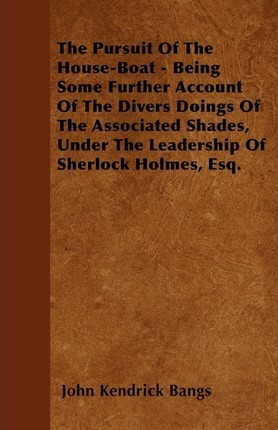 The Pursuit Of The House-Boat - Being Some Further Account Of The Divers Doings Of The Associated Shades, Under The Leadership Of Sherlock Holmes, Esq. Cover Image