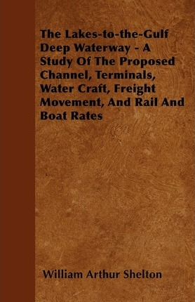 The Lakes-To-The-Gulf Deep Waterway - A Study Of The Proposed Channel, Terminals, Water Craft Freight Movement, And Rail And Boat Rates Cover Image