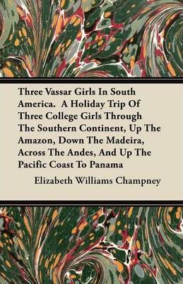 Three Vassar Girls In South America. A Holiday Trip Of Three College Girls Through The Southern Continent, Up The Amazon, Down The Madeira, Across The Andes, And Up The Pacific Coast To Panama Cover Image