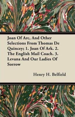 Joan Of Arc, And Other Selections From Thomas De Quincey; 1. Joan Of Ark. 2. The English Mail Coach. 3. Levana And Our Ladies Of Sorrow Cover Image