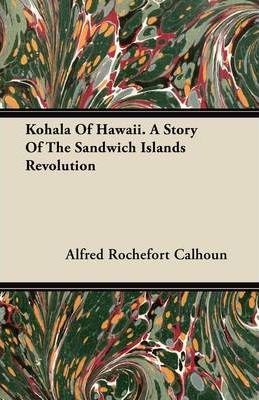 Kohala Of Hawaii. A Story Of The Sandwich Islands Revolution Cover Image