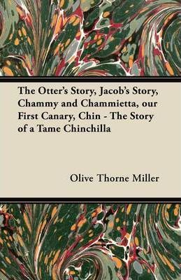 The Otter's Story, Jacob's Story, Chammy and Chammietta, Our First Canary, Chin - The Story of a Tame Chinchilla Cover Image
