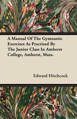 A Manual Of The Gymnastic Exercises As Practised By The Junior Class In Amherst College, Amherst, Mass. – Edward Hitchcock