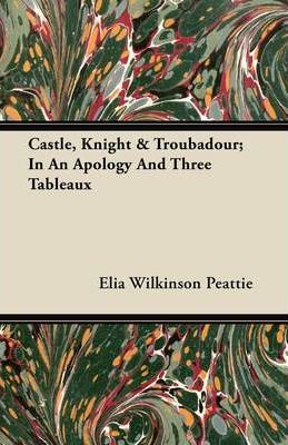 Castle, Knight & Troubadour; In An Apology And Three Tableaux Cover Image