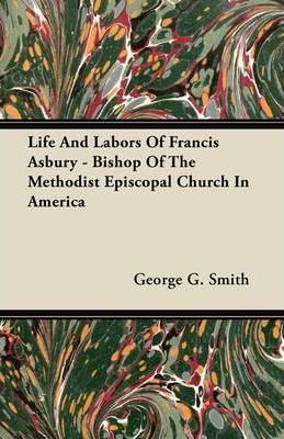 Life And Labors Of Francis Asbury - Bishop Of The Methodist Episcopal Church In America