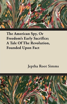 The American Spy, Or Freedom's Early Sacrifice; A Tale Of The Revolution, Founded Upon Fact Cover Image