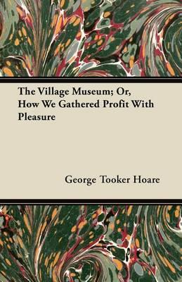 The Village Museum; Or, How We Gathered Profit With Pleasure Cover Image