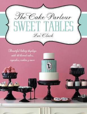 The Cake Parlour Sweet Tables - Beautiful Baking Displays with 40 Themed Cakes, Cupcakes & More