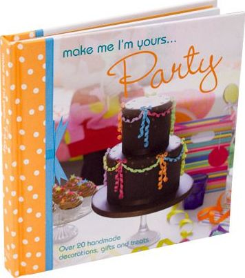 Make Me I'm Yours... Party : Over 20 Handmade Decorations, Gifts and Treats