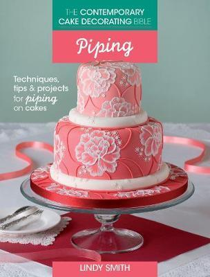 The Contemporary Cake Decorating Bible Piping  Techniques, tips and projects for piping on cakes