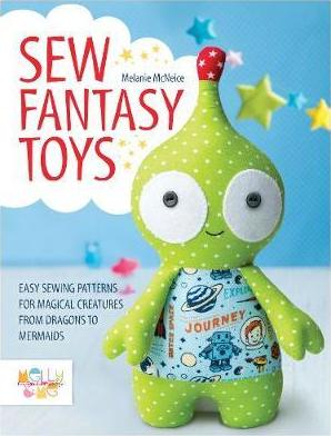 Sew Fantasy Toys : Easy Sewing Patterns for Magical Creatures from Dragons to Mermaids